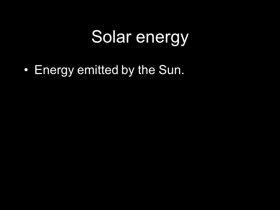 Solar energy Energy emitted by the Sun.