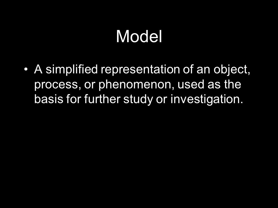 Model A simplified representation of an object, process, or phenomenon, used as the basis for further study or investigation.