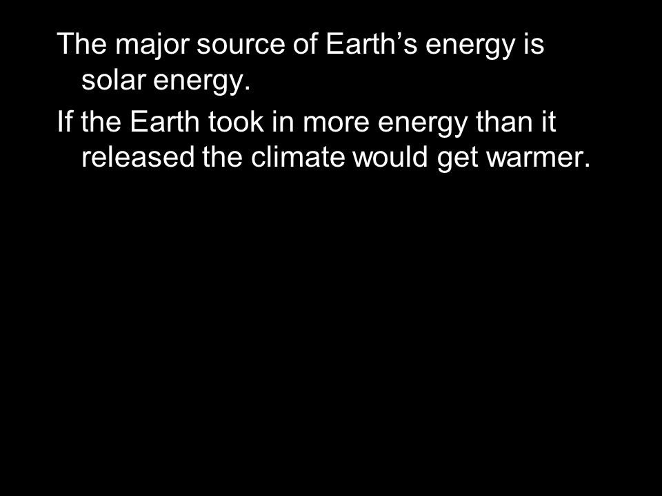 The major source of Earth's energy is solar energy.