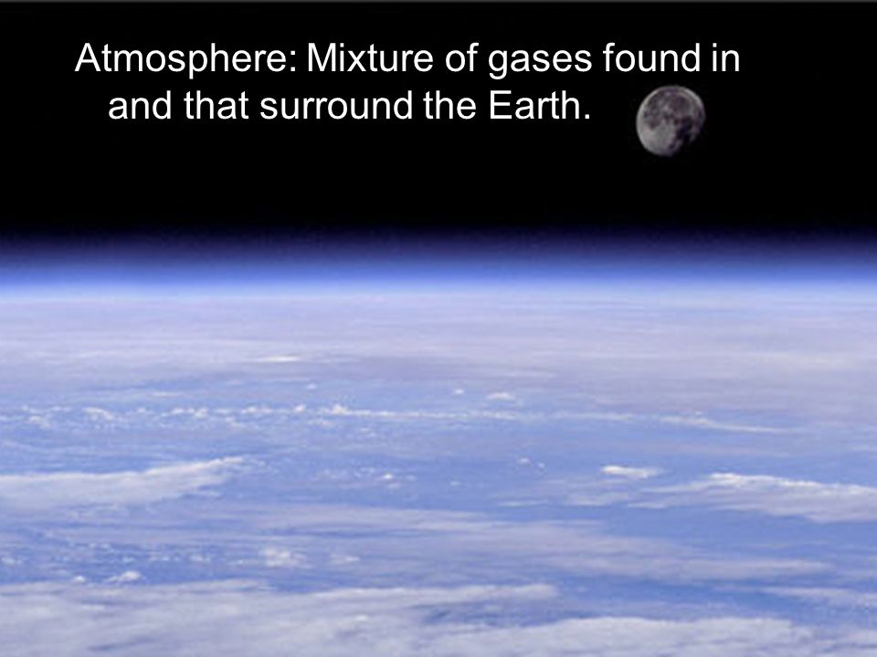 Atmosphere: Mixture of gases found in and that surround the Earth.