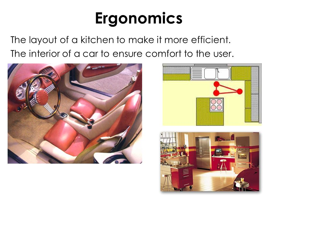 Ergonomics The layout of a kitchen to make it more efficient.