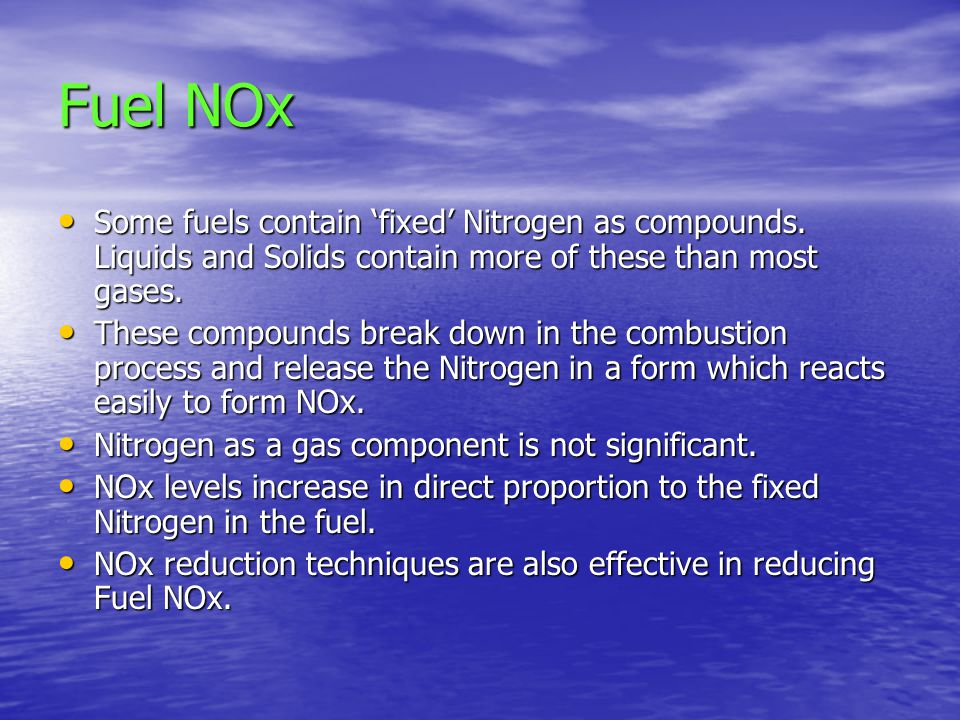 Fuel NOx Some fuels contain 'fixed' Nitrogen as compounds. Liquids and Solids contain more of these than most gases.