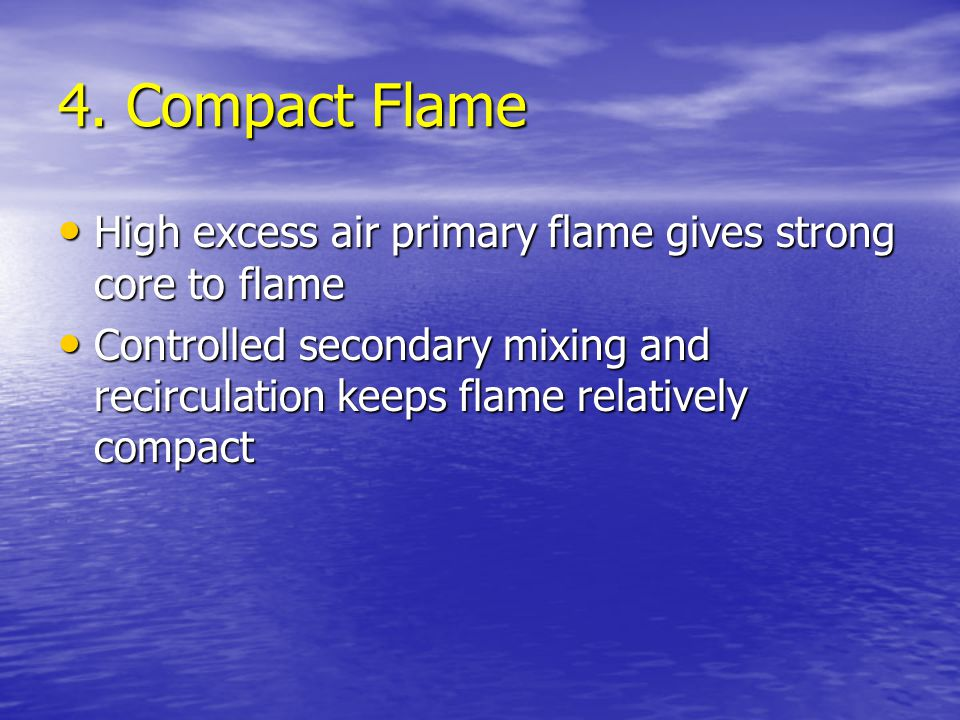 4. Compact Flame High excess air primary flame gives strong core to flame.