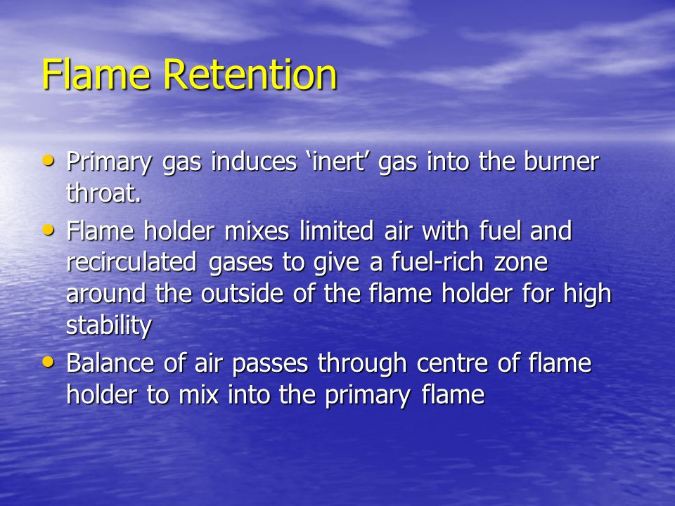 Flame Retention Primary gas induces 'inert' gas into the burner throat.