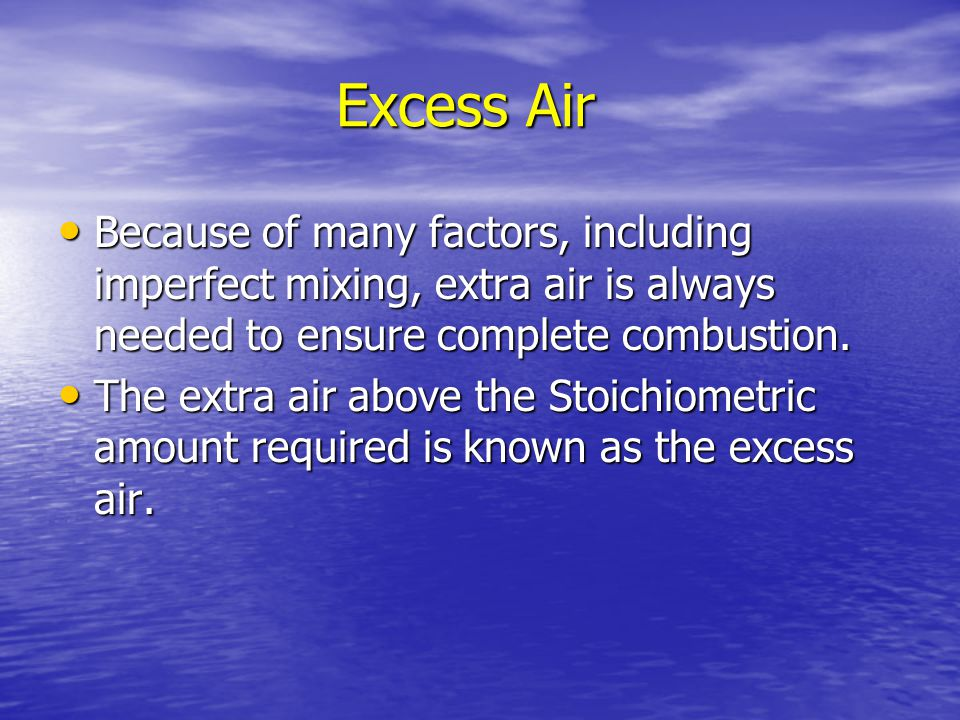 Excess Air Because of many factors, including imperfect mixing, extra air is always needed to ensure complete combustion.