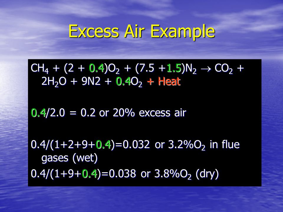 Excess Air Example CH4 + (2 + 0.4)O2 + (7.5 +1.5)N2  CO2 + 2H2O + 9N2 + 0.4O2 + Heat. 0.4/2.0 = 0.2 or 20% excess air.