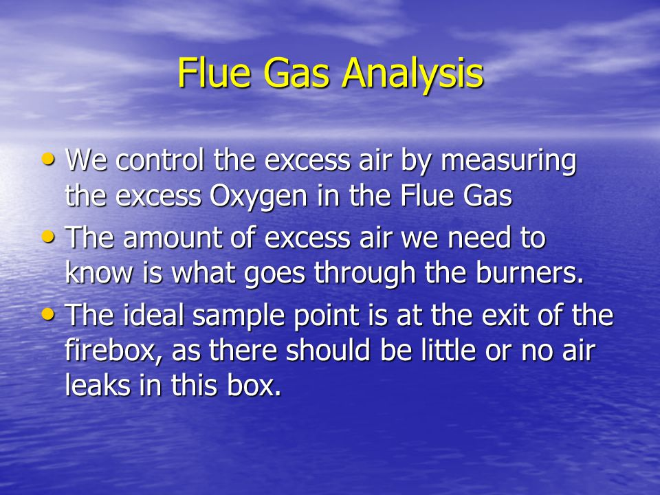 Flue Gas Analysis We control the excess air by measuring the excess Oxygen in the Flue Gas.