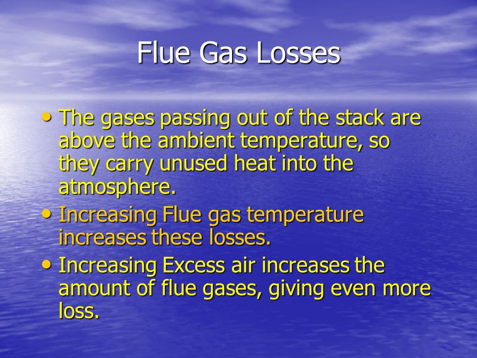 Flue Gas Losses The gases passing out of the stack are above the ambient temperature, so they carry unused heat into the atmosphere.