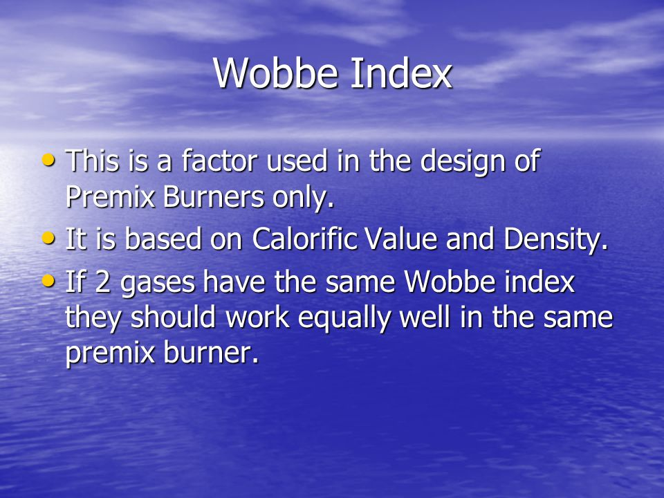 Wobbe Index This is a factor used in the design of Premix Burners only. It is based on Calorific Value and Density.
