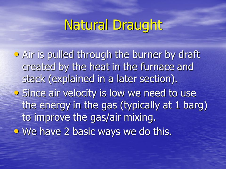 Natural Draught Air is pulled through the burner by draft created by the heat in the furnace and stack (explained in a later section).