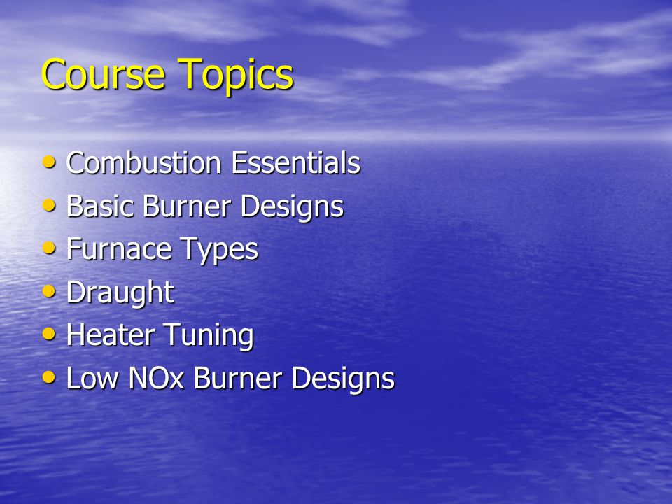 Course Topics Combustion Essentials Basic Burner Designs Furnace Types