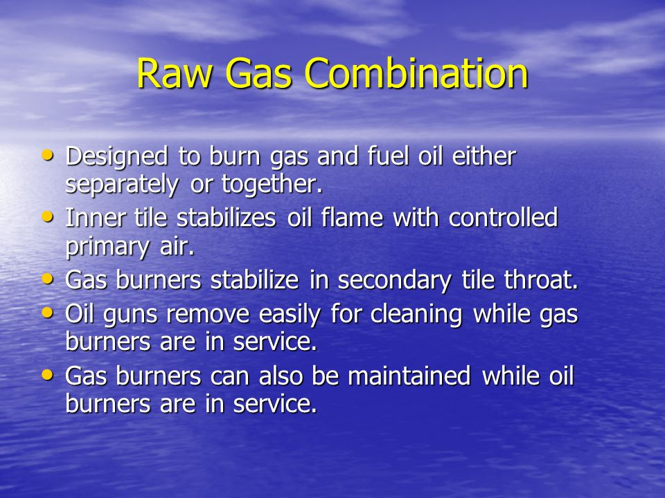 Raw Gas Combination Designed to burn gas and fuel oil either separately or together. Inner tile stabilizes oil flame with controlled primary air.