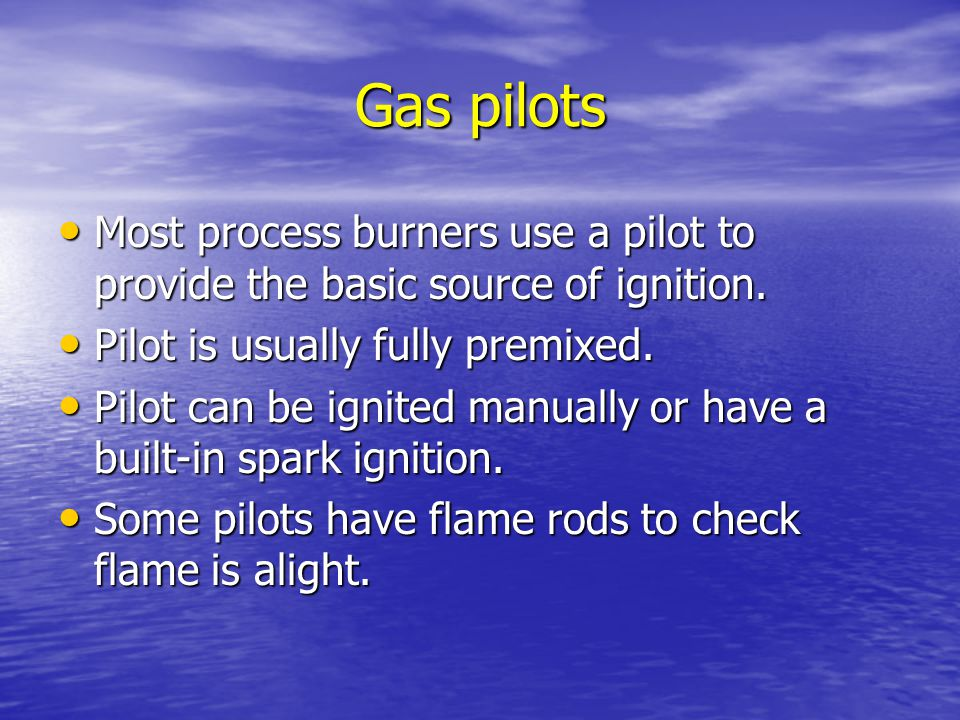 Gas pilots Most process burners use a pilot to provide the basic source of ignition. Pilot is usually fully premixed.