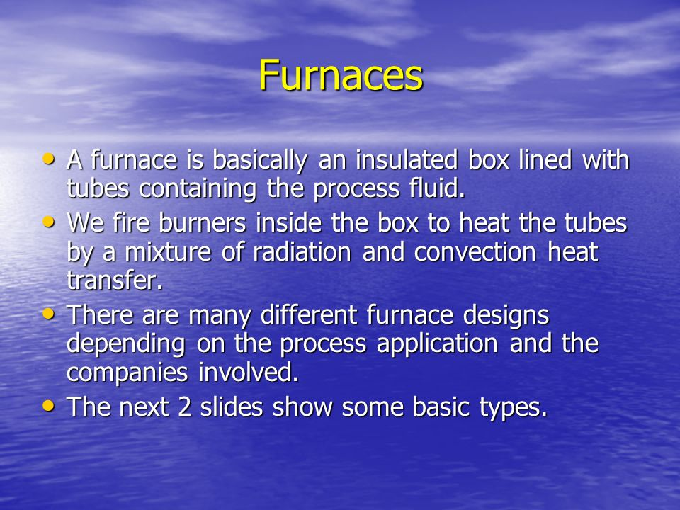 Furnaces A furnace is basically an insulated box lined with tubes containing the process fluid.