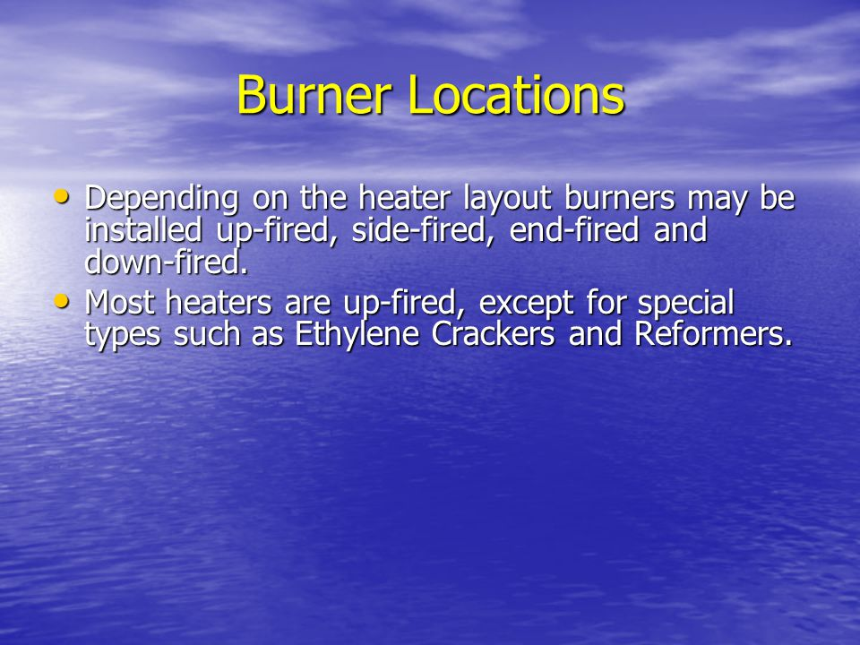 Burner Locations Depending on the heater layout burners may be installed up-fired, side-fired, end-fired and down-fired.