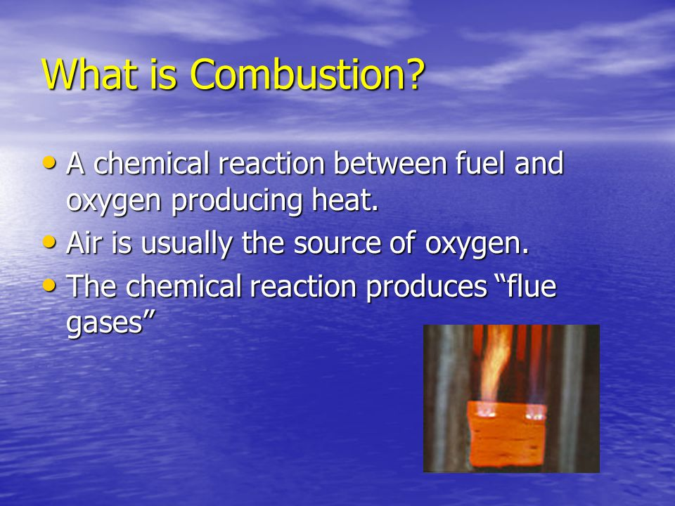 What is Combustion A chemical reaction between fuel and oxygen producing heat. Air is usually the source of oxygen.