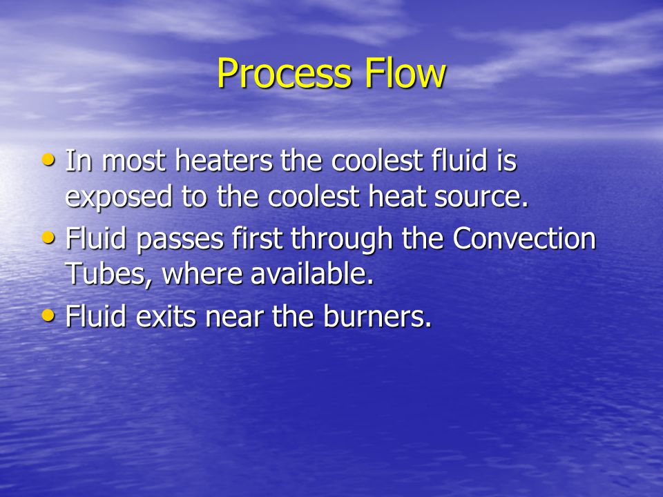 Process Flow In most heaters the coolest fluid is exposed to the coolest heat source.