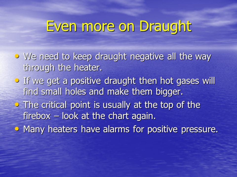 Even more on Draught We need to keep draught negative all the way through the heater.