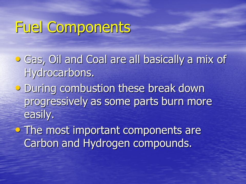 Fuel Components Gas, Oil and Coal are all basically a mix of Hydrocarbons.