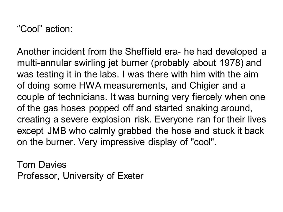 Cool action: Another incident from the Sheffield era- he had developed a multi-annular swirling jet burner (probably about 1978) and was testing it in the labs.