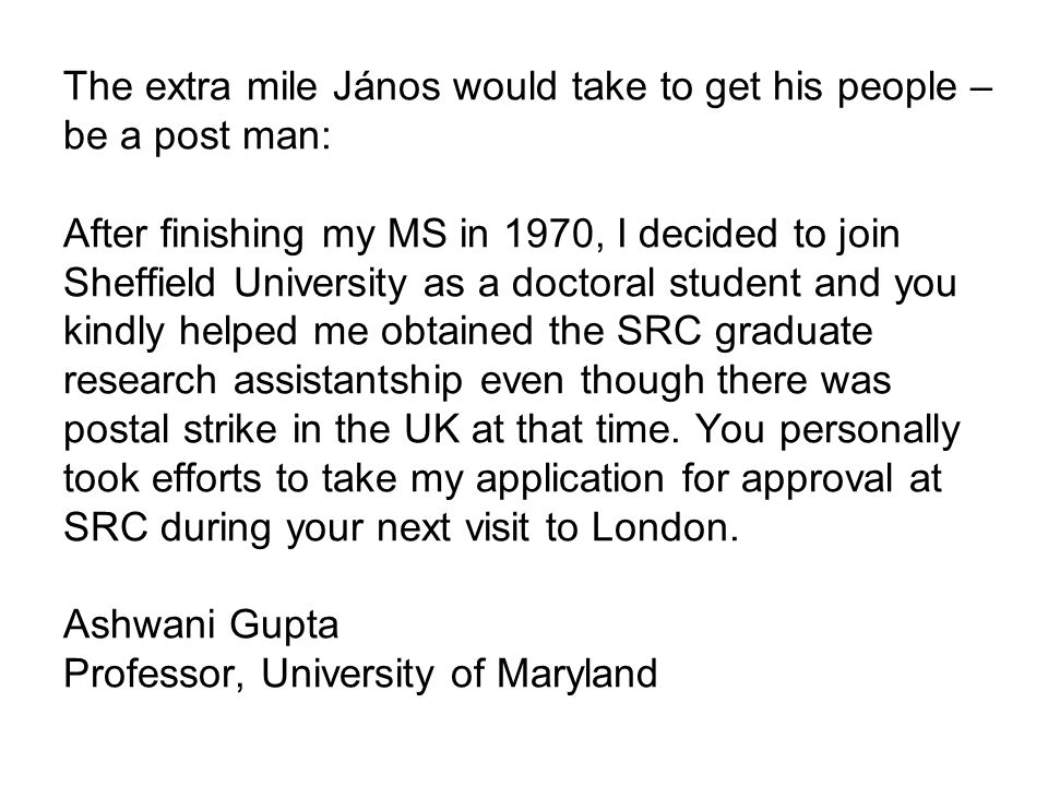 The extra mile János would take to get his people – be a post man: After finishing my MS in 1970, I decided to join Sheffield University as a doctoral student and you kindly helped me obtained the SRC graduate research assistantship even though there was postal strike in the UK at that time.