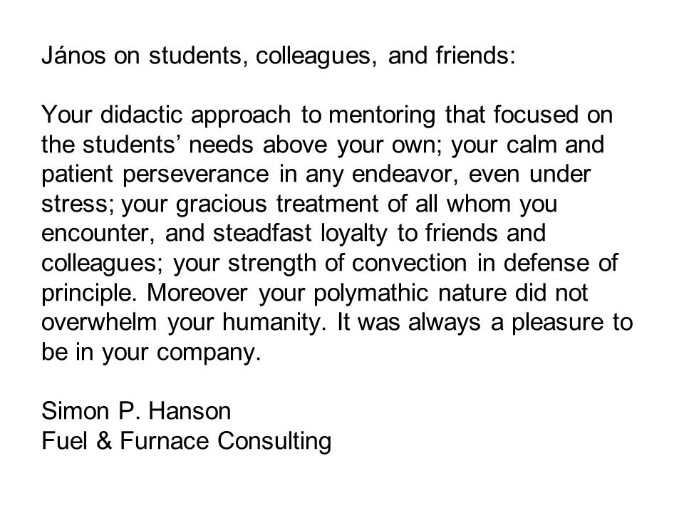 János on students, colleagues, and friends: Your didactic approach to mentoring that focused on the students' needs above your own; your calm and patient perseverance in any endeavor, even under stress; your gracious treatment of all whom you encounter, and steadfast loyalty to friends and colleagues; your strength of convection in defense of principle.
