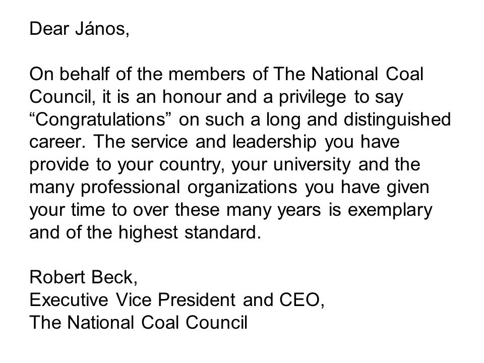 Dear János, On behalf of the members of The National Coal Council, it is an honour and a privilege to say Congratulations on such a long and distinguished career.