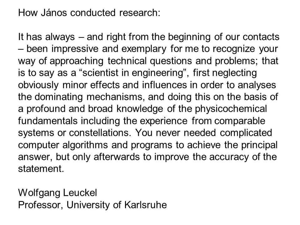 How János conducted research: It has always – and right from the beginning of our contacts – been impressive and exemplary for me to recognize your way of approaching technical questions and problems; that is to say as a scientist in engineering , first neglecting obviously minor effects and influences in order to analyses the dominating mechanisms, and doing this on the basis of a profound and broad knowledge of the physicochemical fundamentals including the experience from comparable systems or constellations.