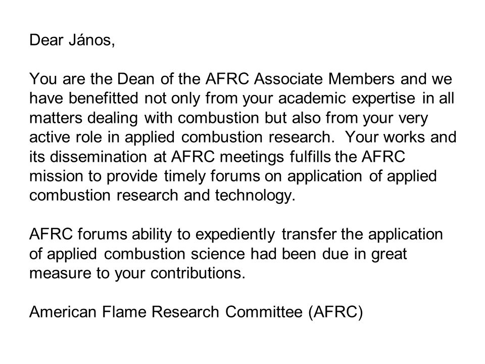 Dear János, You are the Dean of the AFRC Associate Members and we have benefitted not only from your academic expertise in all matters dealing with combustion but also from your very active role in applied combustion research.