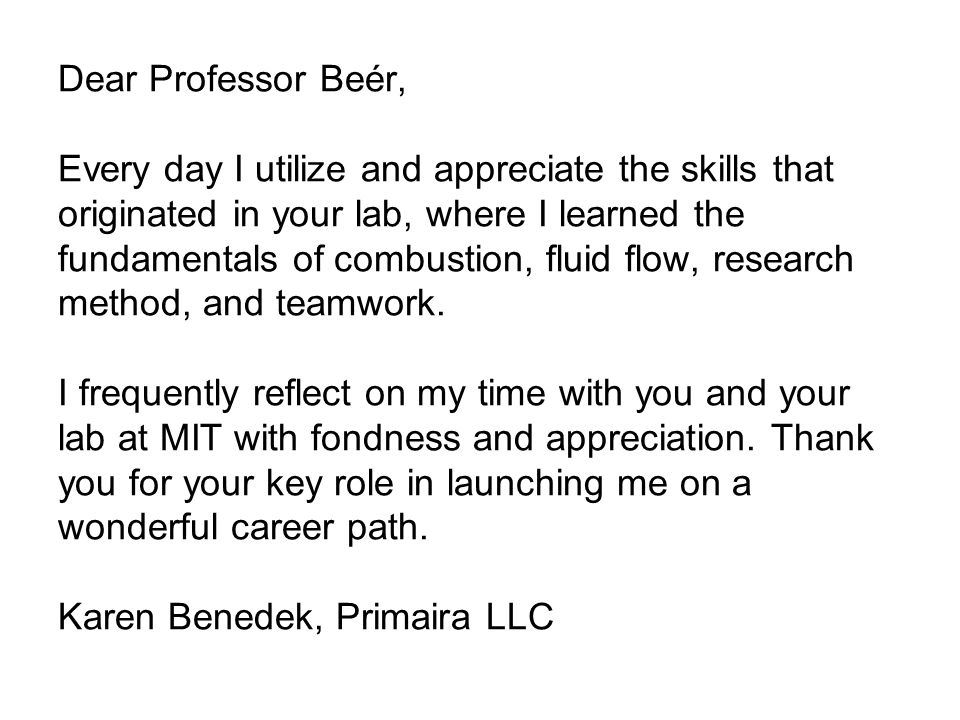 Dear Professor Beér, Every day I utilize and appreciate the skills that originated in your lab, where I learned the fundamentals of combustion, fluid flow, research method, and teamwork.