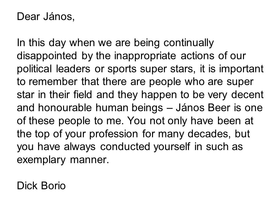 Dear János, In this day when we are being continually disappointed by the inappropriate actions of our political leaders or sports super stars, it is important to remember that there are people who are super star in their field and they happen to be very decent and honourable human beings – János Beer is one of these people to me.