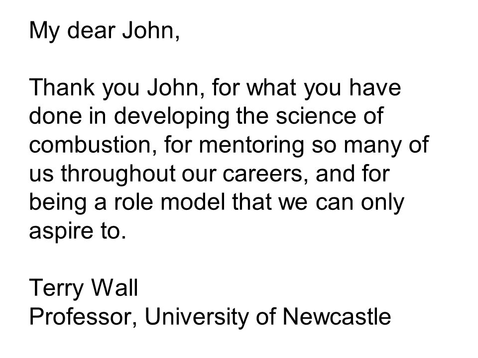 My dear John, Thank you John, for what you have done in developing the science of combustion, for mentoring so many of us throughout our careers, and for being a role model that we can only aspire to.