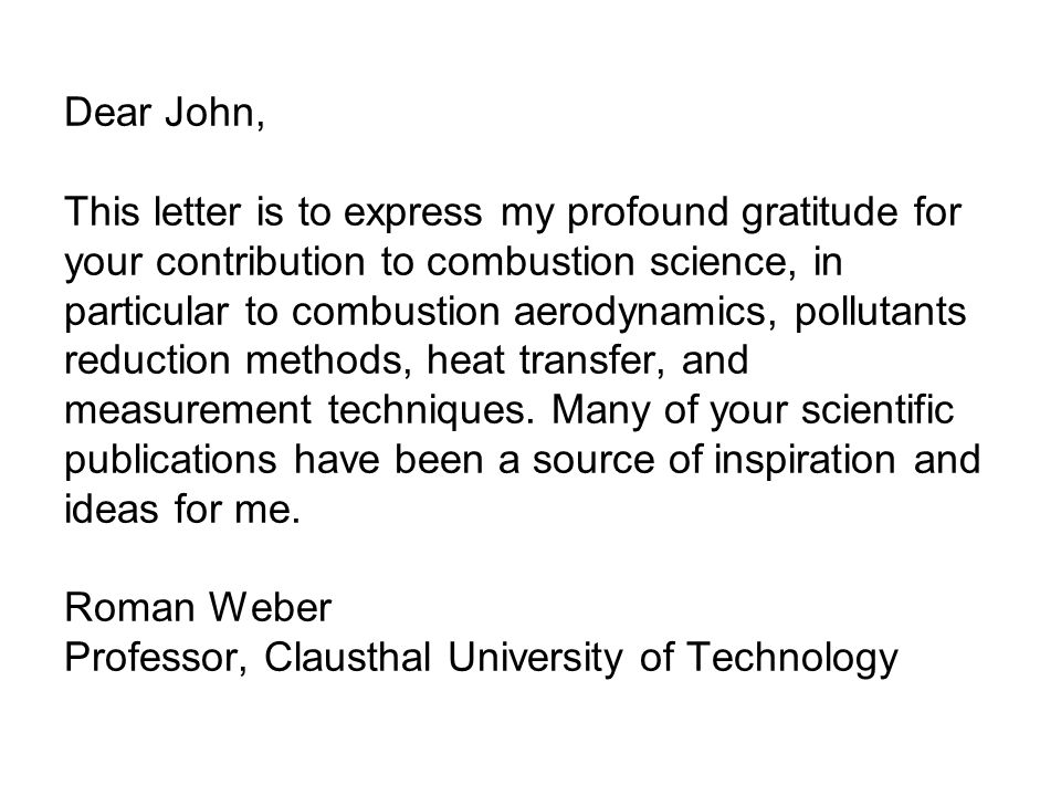Dear John, This letter is to express my profound gratitude for your contribution to combustion science, in particular to combustion aerodynamics, pollutants reduction methods, heat transfer, and measurement techniques.