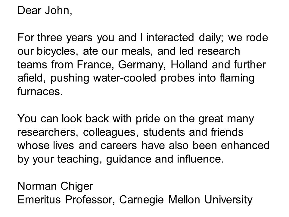 Dear John, For three years you and I interacted daily; we rode our bicycles, ate our meals, and led research teams from France, Germany, Holland and further afield, pushing water-cooled probes into flaming furnaces.