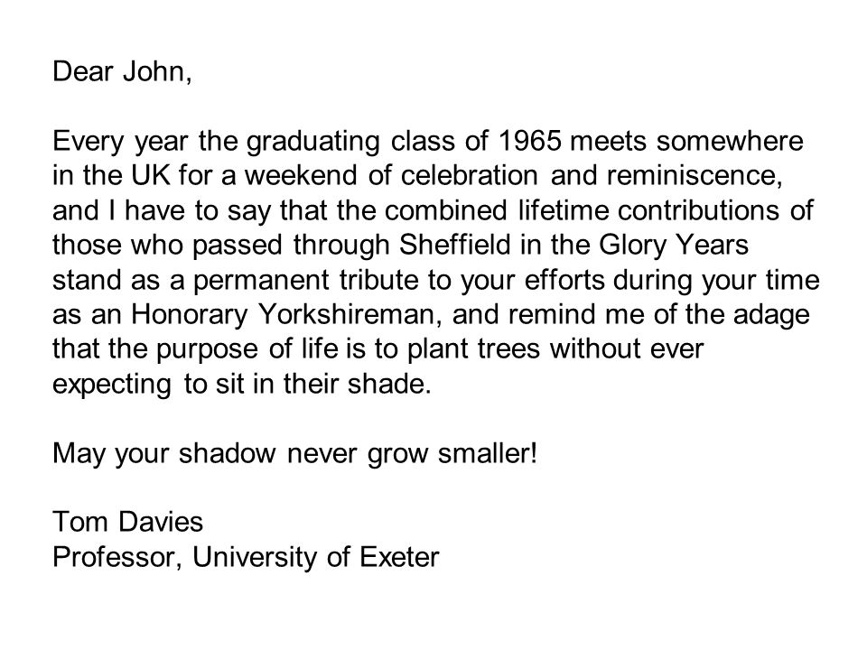 Dear John, Every year the graduating class of 1965 meets somewhere in the UK for a weekend of celebration and reminiscence, and I have to say that the combined lifetime contributions of those who passed through Sheffield in the Glory Years stand as a permanent tribute to your efforts during your time as an Honorary Yorkshireman, and remind me of the adage that the purpose of life is to plant trees without ever expecting to sit in their shade.