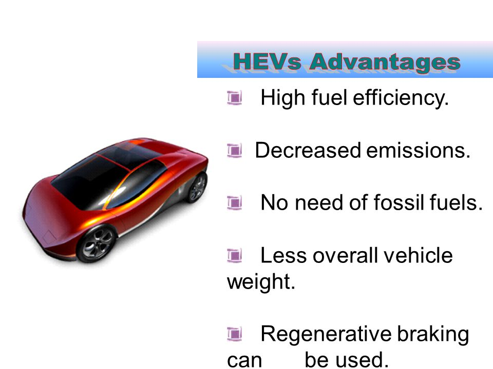 HEVs Advantages High fuel efficiency. Decreased emissions.