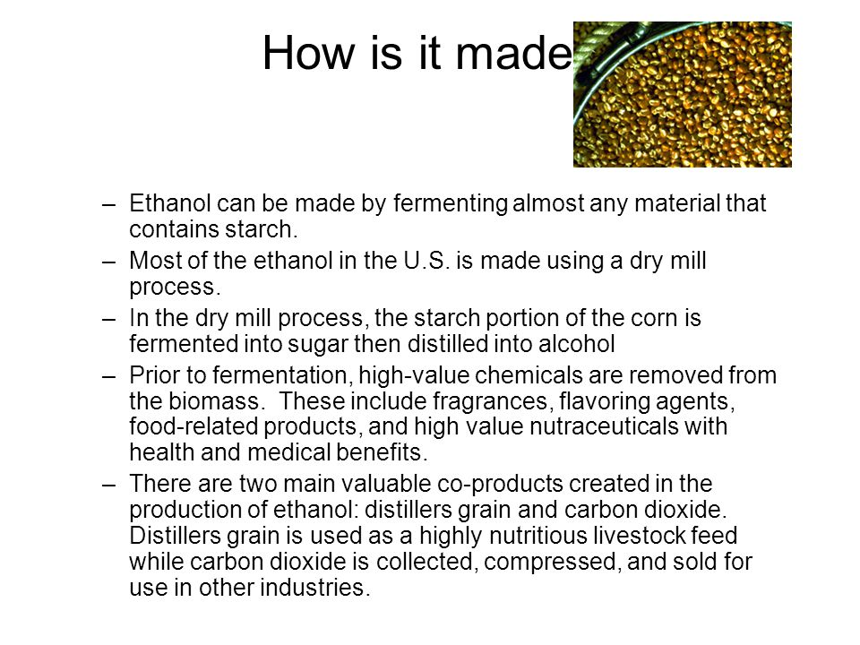 How is it made Ethanol can be made by fermenting almost any material that contains starch.