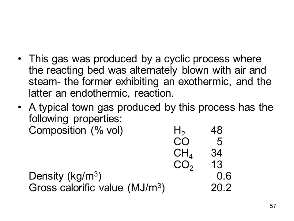 This gas was produced by a cyclic process where the reacting bed was alternately blown with air and steam- the former exhibiting an exothermic, and the latter an endothermic, reaction.