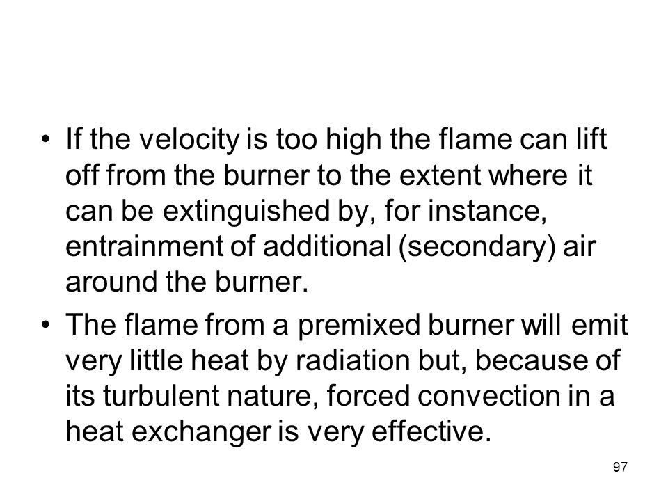If the velocity is too high the flame can lift off from the burner to the extent where it can be extinguished by, for instance, entrainment of additional (secondary) air around the burner.
