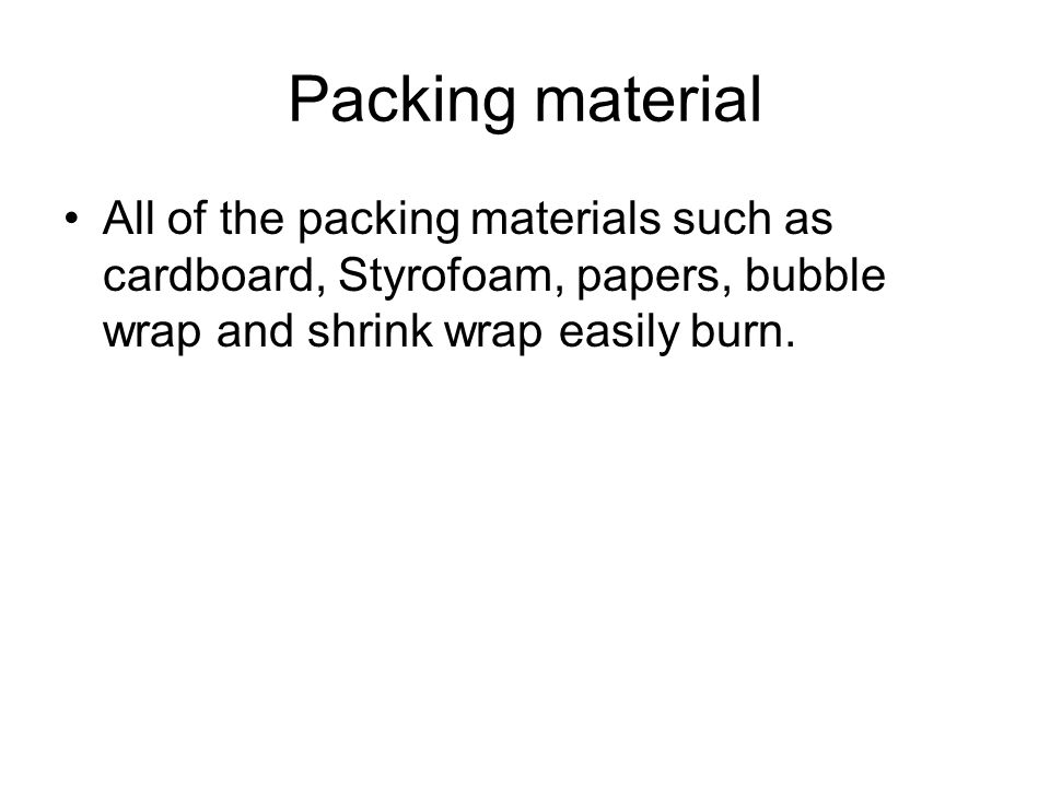 Packing material All of the packing materials such as cardboard, Styrofoam, papers, bubble wrap and shrink wrap easily burn.