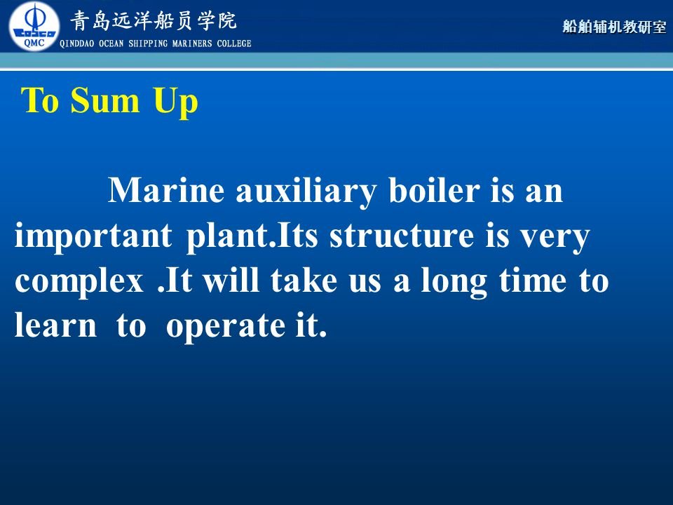 To Sum Up Marine auxiliary boiler is an important plant.Its structure is very complex .It will take us a long time to learn to operate it.