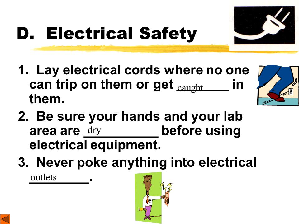 D. Electrical Safety 1. Lay electrical cords where no one can trip on them or get _______ in them.