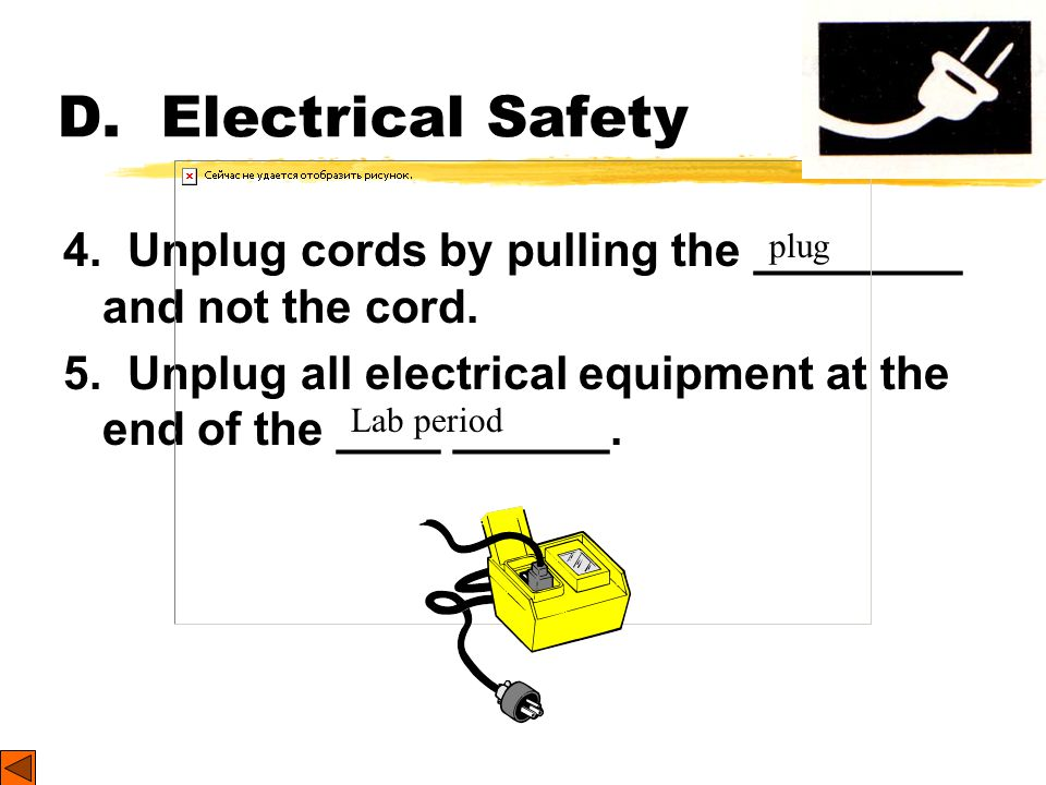 D. Electrical Safety 4. Unplug cords by pulling the ________ and not the cord. 5. Unplug all electrical equipment at the end of the ____ ______.