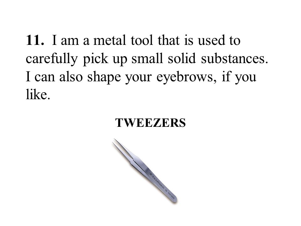 11. I am a metal tool that is used to carefully pick up small solid substances. I can also shape your eyebrows, if you like.