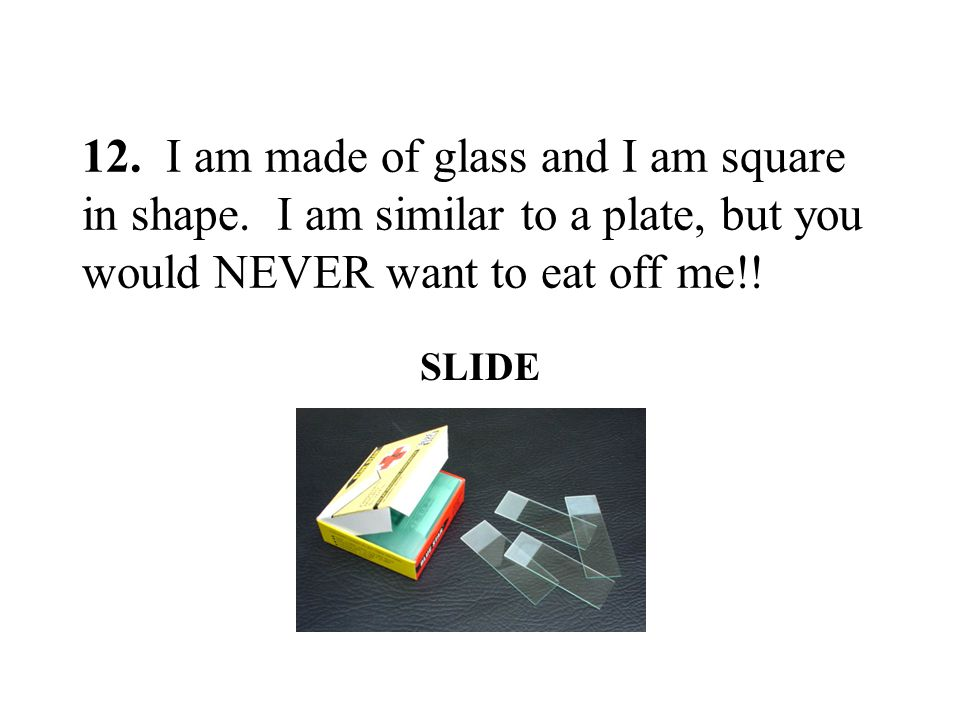 12. I am made of glass and I am square in shape