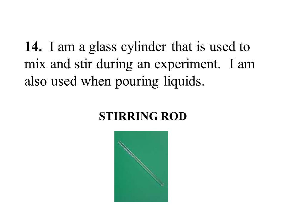 14. I am a glass cylinder that is used to mix and stir during an experiment. I am also used when pouring liquids.