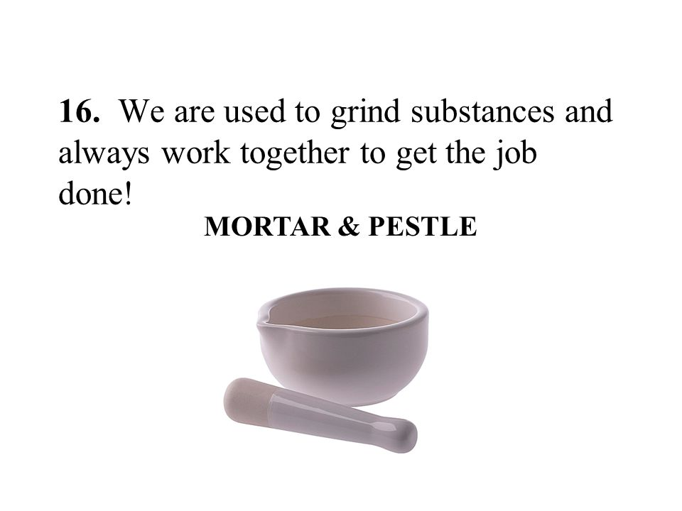 16. We are used to grind substances and always work together to get the job done!
