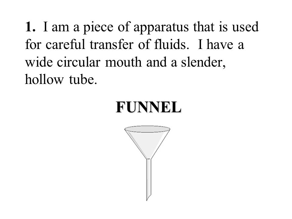 1. I am a piece of apparatus that is used for careful transfer of fluids. I have a wide circular mouth and a slender, hollow tube.