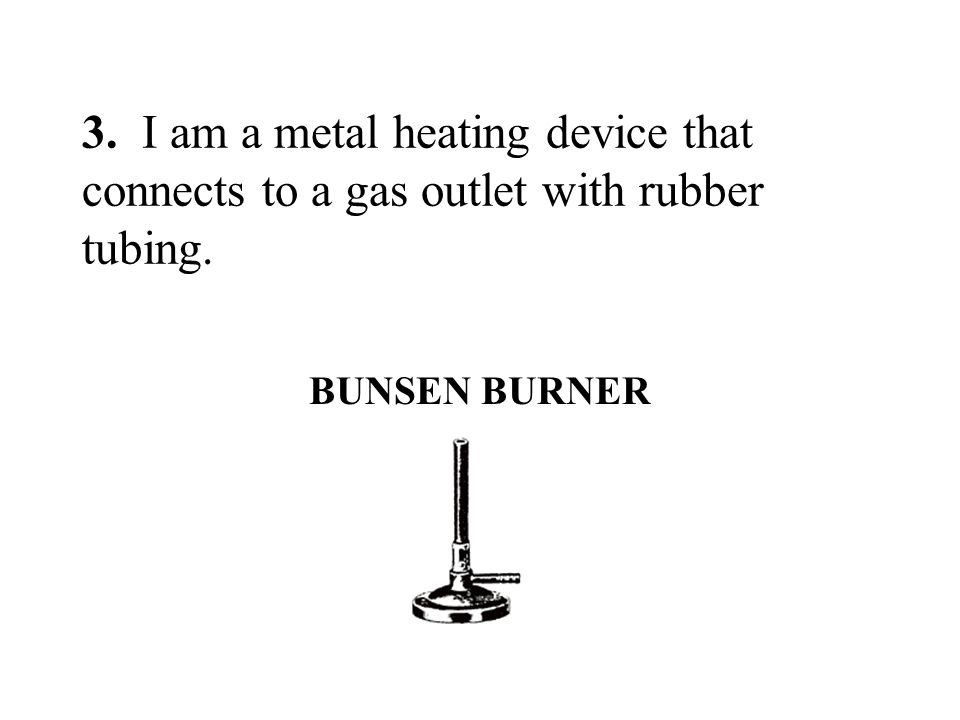 3. I am a metal heating device that connects to a gas outlet with rubber tubing.