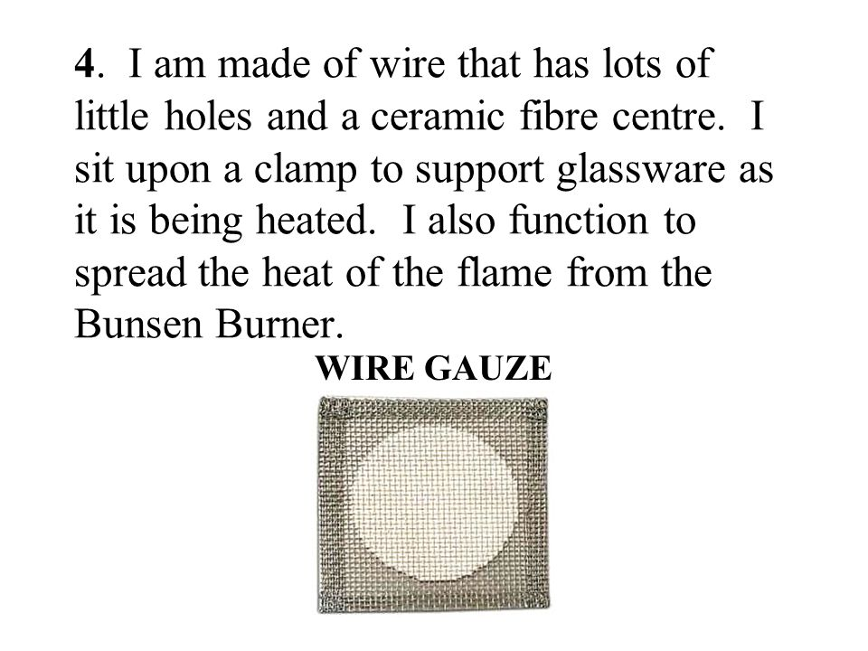 4. I am made of wire that has lots of little holes and a ceramic fibre centre. I sit upon a clamp to support glassware as it is being heated. I also function to spread the heat of the flame from the Bunsen Burner.